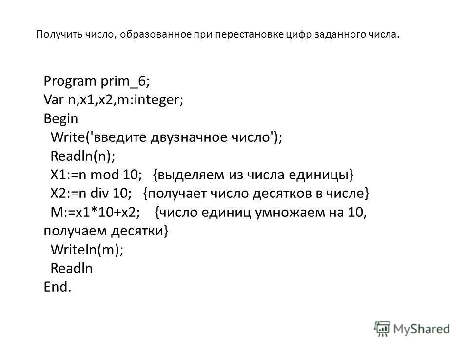 Получить число, образованное при перестановке цифр заданного числа. Program prim_6; Var n,x1,x2,m:integer; Begin Write('введите двузначное число'); Readln(n); X1:=n mod 10; {выделяем из числа единицы} X2:=n div 10; {получает число десятков в числе} M