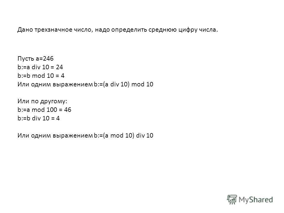 Дано трехзначное число, надо определить среднюю цифру числа. Пусть а=246 b:=a div 10 = 24 b:=b mod 10 = 4 Или одним выражением b:=(a div 10) mod 10 Или по другому: b:=a mod 100 = 46 b:=b div 10 = 4 Или одним выражением b:=(a mod 10) div 10