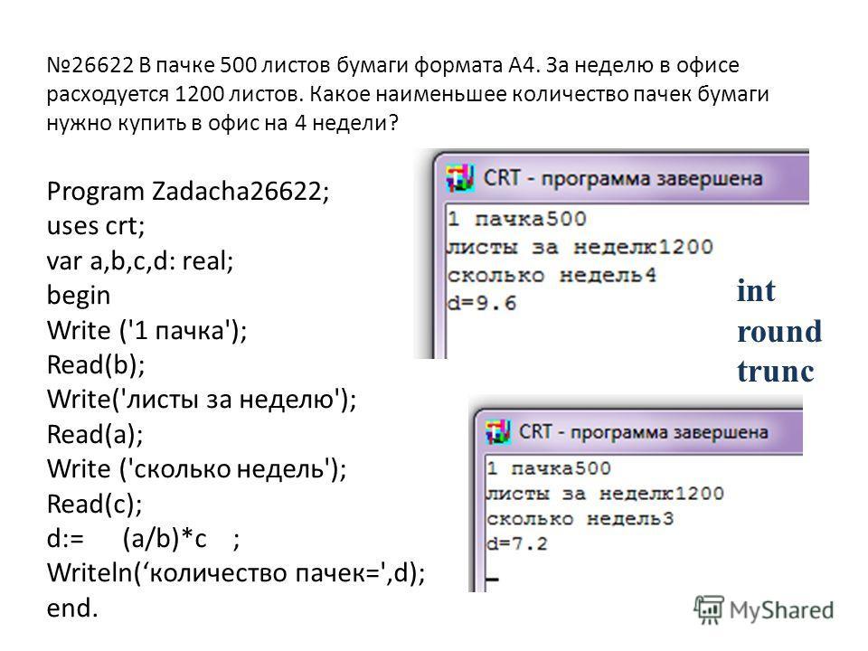 Program Zadacha26622; uses crt; var a,b,c,d: real; begin Write ('1 пачка'); Read(b); Write('листы за неделю'); Read(a); Write ('сколько недель'); Read(c); d:= (a/b)*c ; Writeln(количество пачек=',d); end. 26622 В пачке 500 листов бумаги формата А4. З