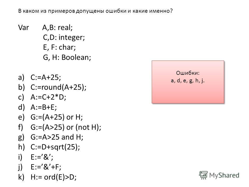 В каком из примеров допущены ошибки и какие именно? Var A,B: real; C,D: integer; E, F: char; G, H: Boolean; a)C:=A+25; b)C:=round(A+25); c)A:=C+2*D; d)A:=B+E; e)G:=(A+25) or H; f)G:=(A>25) or (not H); g)G:=A>25 and H; h)C:=D+sqrt(25); i)E:=&; j)E:=&+