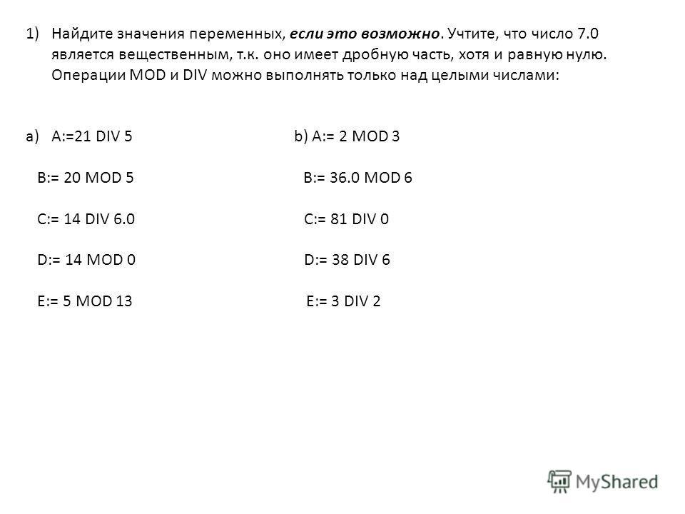 1)Найдите значения переменных, если это возможно. Учтите, что число 7.0 является вещественным, т.к. оно имеет дробную часть, хотя и равную нулю. Операции MOD и DIV можно выполнять только над целыми числами: a)A:=21 DIV 5 b) A:= 2 MOD 3 B:= 20 MOD 5 B