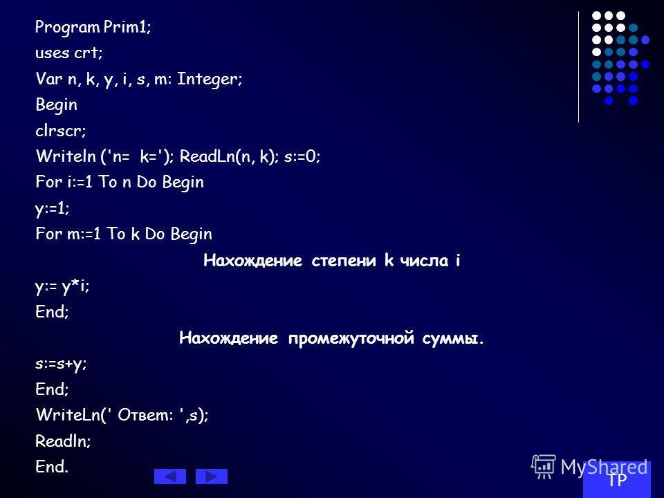 Например. Даны натуральные числа п и k. Составить программу вычисления выражения 1k+2k+...+nk. Решение Для вычисления указанной суммы целесообразно организовать цикл с параметром i, в котором, во- первых, вычислялось бы очередное значение y=ik и, во-