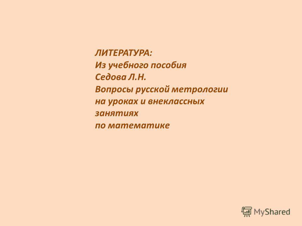 ЛИТЕРАТУРА: Из учебного пособия Седова Л.Н. Вопросы русской метрологии на уроках и внеклассных занятиях по математике