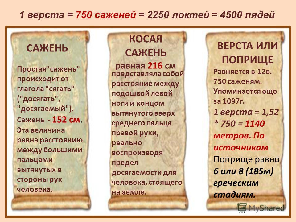 КОСАЯ САЖЕНЬ равная 216 см ВЕРСТА ИЛИ ПОПРИЩЕ Равняется в 12 в. 750 саженям. Упоминается еще за 1097 г. 1 верста = 1,52 * 750 = 1140 метров. По источникам Поприще равно 6 или 8 (185 м) греческим стадиям. САЖЕНЬ Простая