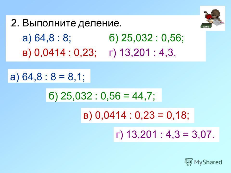 2. Выполните деление. а) 64,8 : 8; б) 25,032 : 0,56; в) 0,0414 : 0,23; г) 13,201 : 4,3. а) 64,8 : 8 = 8,1; г) 13,201 : 4,3 = 3,07. б) 25,032 : 0,56 = 44,7; в) 0,0414 : 0,23 = 0,18;