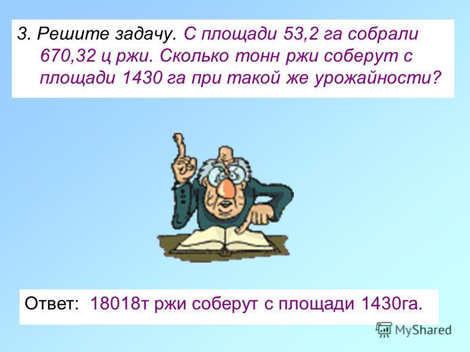 3. Решите задачу. С площади 53,2 га собрали 670,32 ц ржи. Сколько тонн ржи соберут с площади 1430 га при такой же урожайности? Ответ: 18018 т ржи соберут с площади 1430 га.