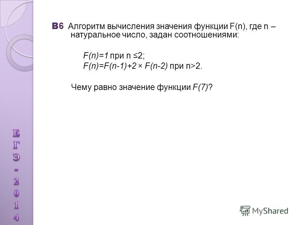В 6 Алгоритм вычисления значения функции F(n), где n – натуральное число, задан соотношениями: F(n)=1 при n 2; F(n)=F(n-1)+2 × F(n-2) при n>2. Чему равно значение функции F(7)?