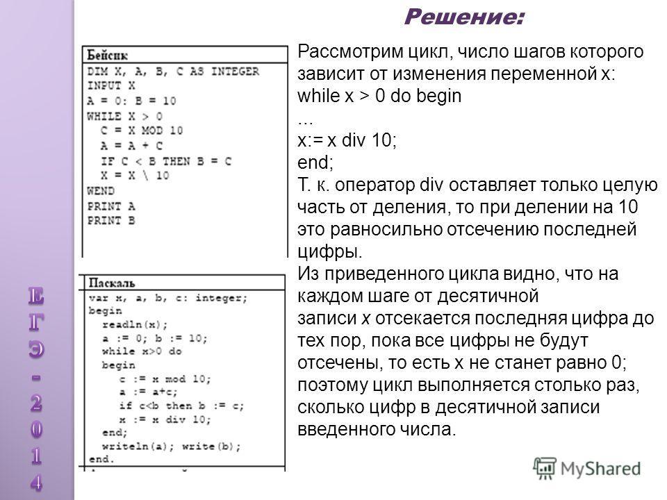 Рассмотрим цикл, число шагов которого зависит от изменения переменной x: while x > 0 do begin... x:= x div 10; end; Т. к. оператор div оставляет только целую часть от деления, то при делении на 10 это равносильно отсечению последней цифры. Из приведе