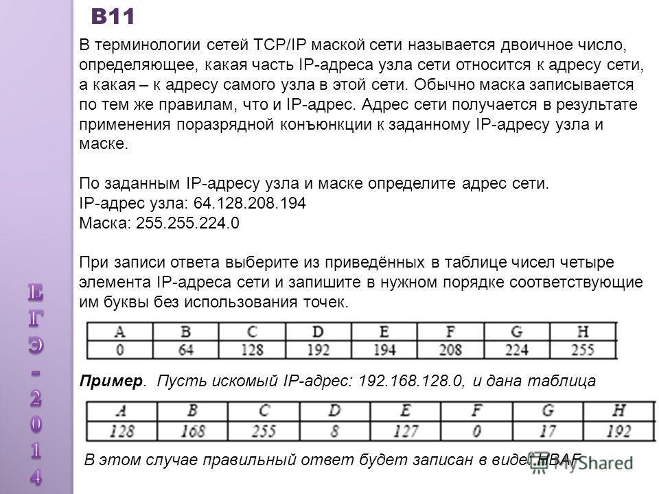 В11 В терминологии сетей TCP/IP маской сети называется двоичное число, определяющее, какая часть IP-адреса узла сети относится к адресу сети, а какая – к адресу самого узла в этой сети. Обычно маска записывается по тем же правилам, что и IP-адрес. Ад