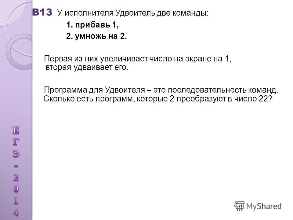 В13 У исполнителя Удвоитель две команды: 1. прибавь 1, 2. умножь на 2. Первая из них увеличивает число на экране на 1, вторая удваивает его. Программа для Удвоителя – это последовательность команд. Сколько есть программ, которые 2 преобразуют в число