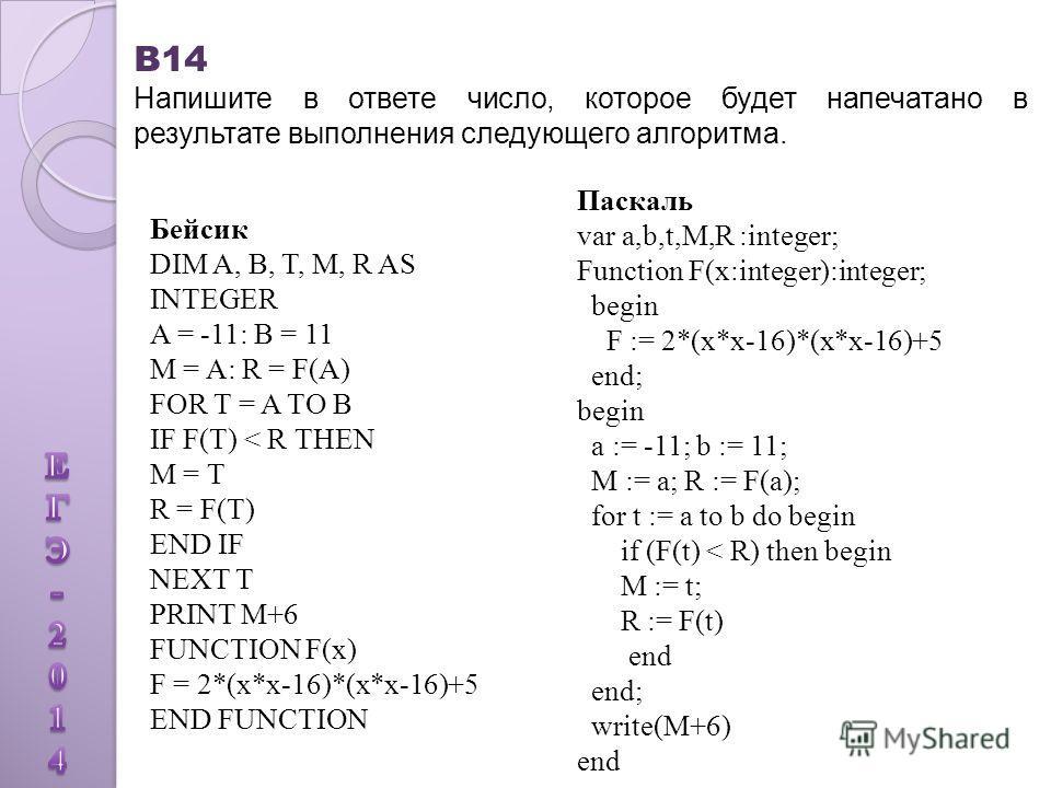 B14 Напишите в ответе число, которое будет напечатано в результате выполнения следующего алгоритма. Бейсик DIM A, B, T, M, R AS INTEGER A = -11: B = 11 M = A: R = F(А) FOR T = A TO B IF F(T) < R THEN M = T R = F(T) END IF NEXT T PRINT M+6 FUNCTION F(