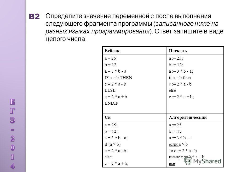 В2 Определите значение переменной c после выполнения следующего фрагмента программы (записанного ниже на разных языках программирования). Ответ запишите в виде целого числа. Бейсик Паскаль a = 25 b = 12 a = 3 * b - a IF a > b THEN c = 2 * a - b ELSE