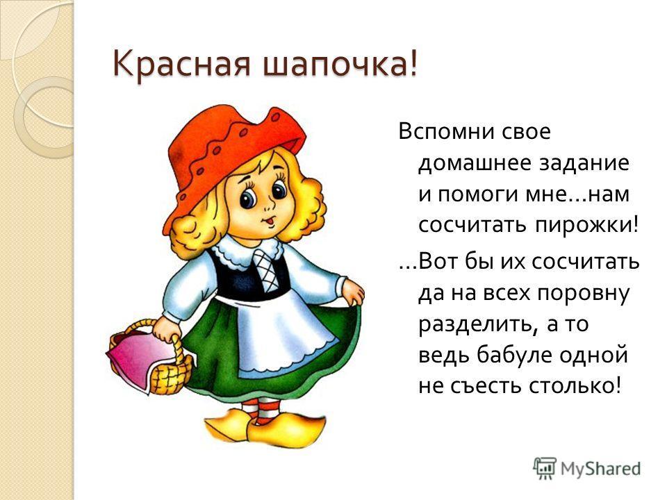 Красная шапочка ! Вспомни свое домашнее задание и помоги мне … нам сосчитать пирожки ! … Вот бы их сосчитать да на всех поровну разделить, а то ведь бабуле одной не съесть столько !