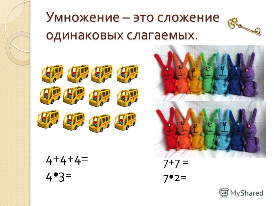 Умножение – это сложение одинаковых слагаемых. 7+7 = 72= 4+4+4= 43=