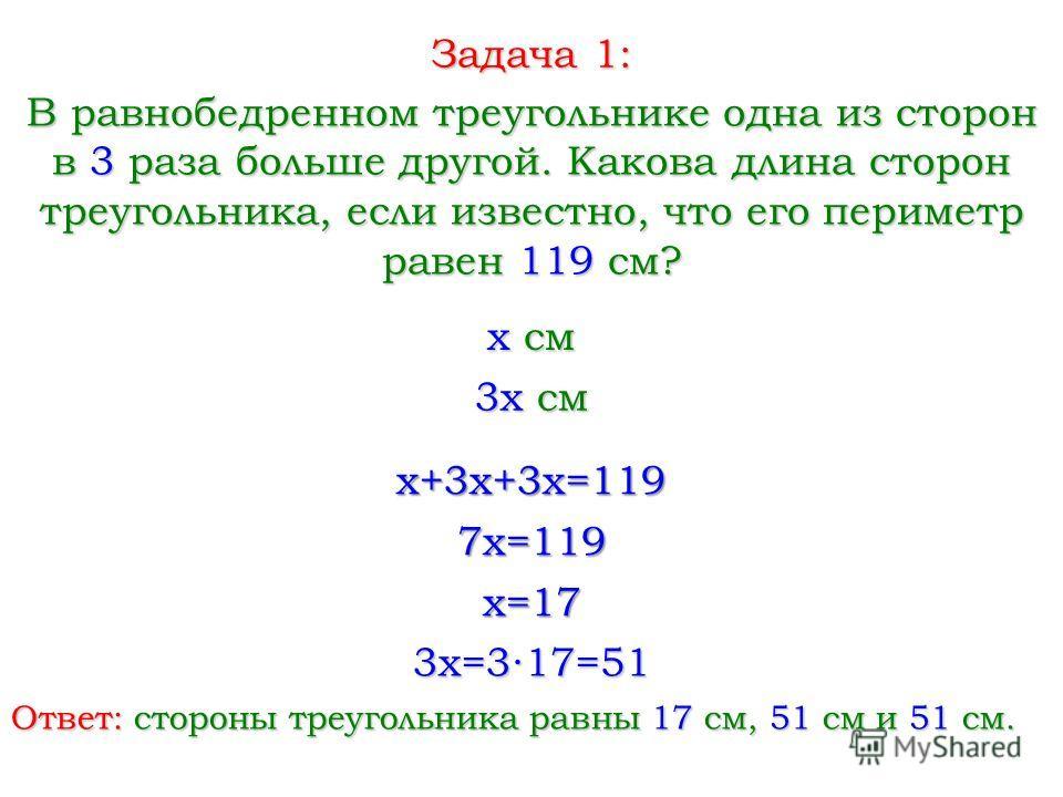 Задача 1: В равнобедренном треугольнике одна из сторон в 3 раза больше другой. Какова длина сторон треугольника, если известно, что его периметр равен 119 см? x см x+3x+3x=119 7x=119 3x см x=17 3x=317=51 Ответ: стороны треугольника равны 17 см, 51 см