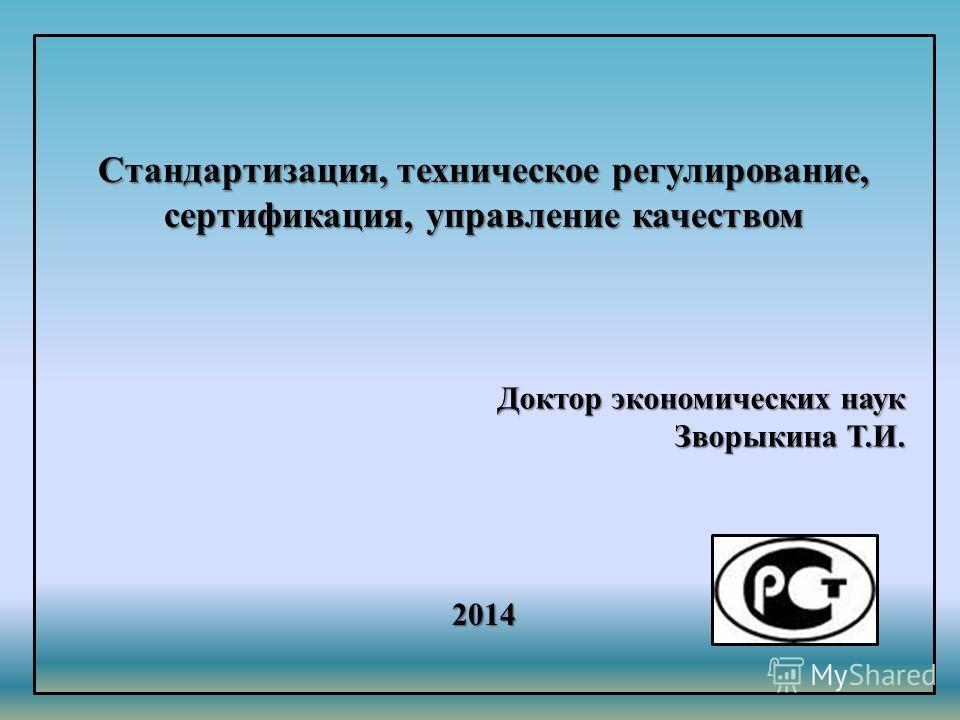 Стандартизация, техническое регулирование, сертификация, управление качеством 2014 Доктор экономических наук Зворыкина Т.И.
