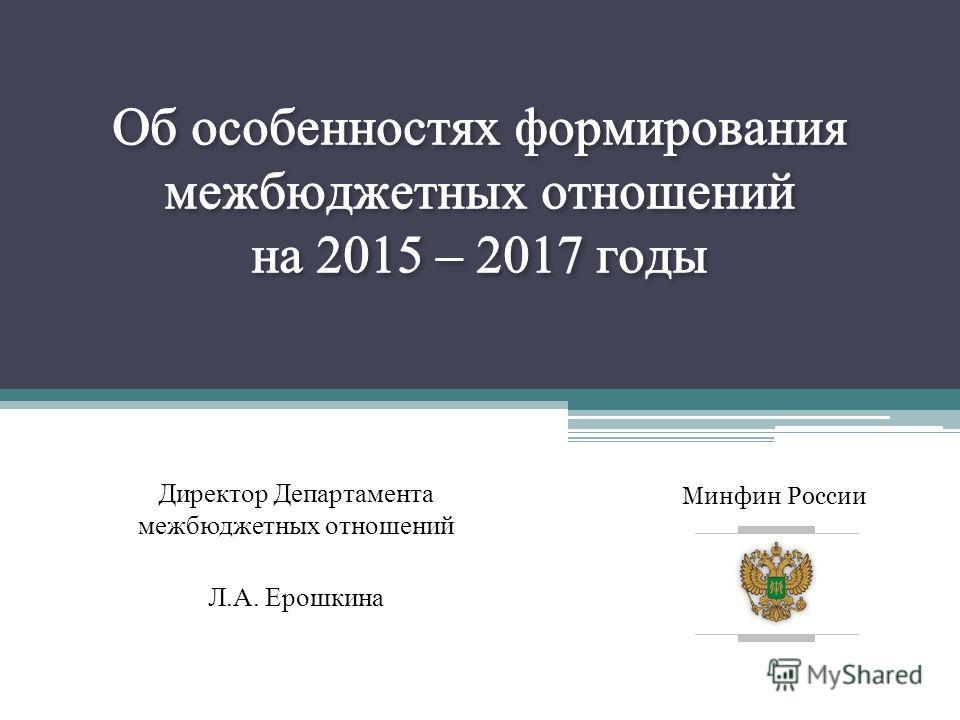 Минфин России Директор Департамента межбюджетных отношений Л.А. Ерошкина