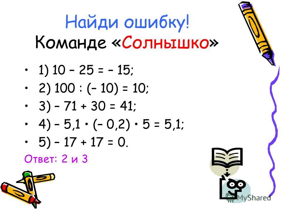 Найди ошибку! Команде «Солнышко» 1) 10 – 25 = – 15; 2) 100 : (– 10) = 10; 3) – 71 + 30 = 41; 4) – 5,1 (– 0,2) 5 = 5,1; 5) – 17 + 17 = 0. Ответ: 2 и 3