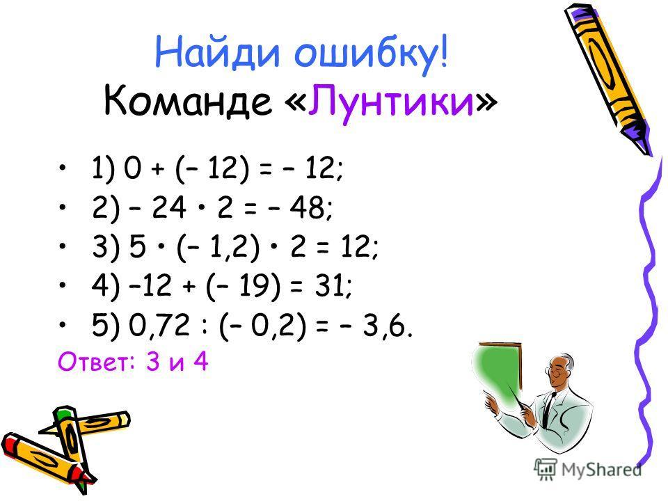 Найди ошибку! Команде «Лунтики» 1) 0 + (– 12) = – 12; 2) – 24 2 = – 48; 3) 5 (– 1,2) 2 = 12; 4) –12 + (– 19) = 31; 5) 0,72 : (– 0,2) = – 3,6. Ответ: 3 и 4