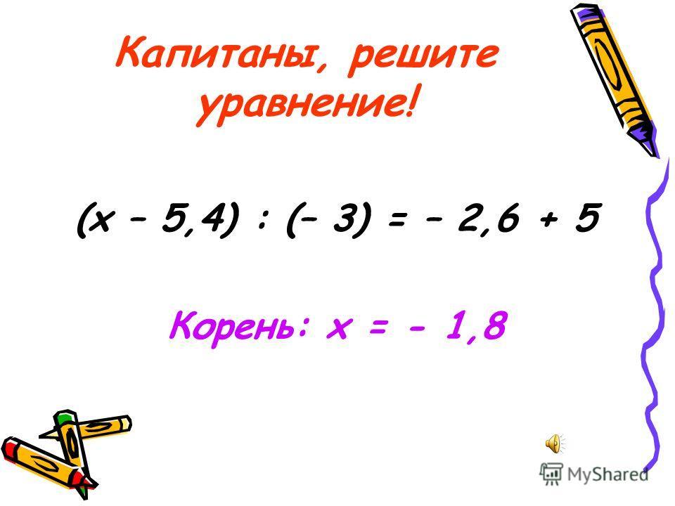 Капитаны, решите уравнение! (х – 5,4) : (– 3) = – 2,6 + 5 Корень: х = - 1,8