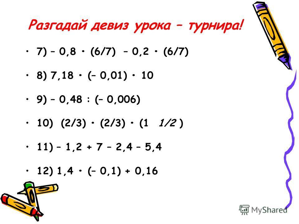 Разгадай девиз урока – турнира! 7) – 0,8 (6/7) – 0,2 (6/7) 8) 7,18 (– 0,01) 10 9) – 0,48 : (– 0,006) 10) (2/3) (2/3) (1 1/2 ) 11) – 1,2 + 7 – 2,4 – 5,4 12) 1,4 (– 0,1) + 0,16
