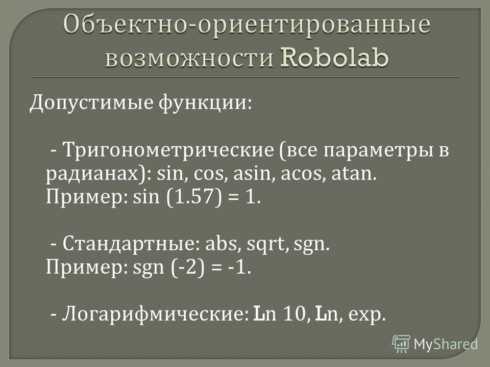 Допустимые функции : - Тригонометрические ( все параметры в радианах ): sin, cos, asin, acos, atan. Пример : sin (1.57) = 1. - Стандартные : abs, sqrt, sgn. Пример : sgn (-2) = -1. - Логарифмические : Ln 10, Ln, exp.