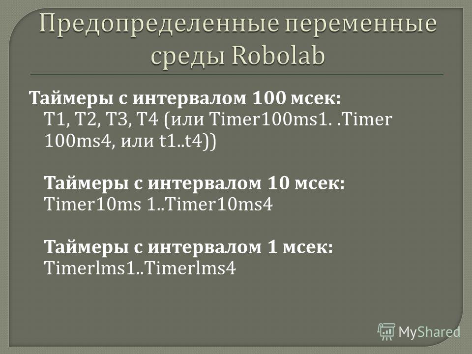 Таймеры с интервалом 100 мсек : T1, Т 2, ТЗ, Т 4 ( или Timer100ms1..Timer 100ms4, или t1..t4)) Таймеры с интервалом 10 мсек : Timer10ms 1..Timer10ms4 Таймеры с интервалом 1 мсек : Timerlms1..Timerlms4