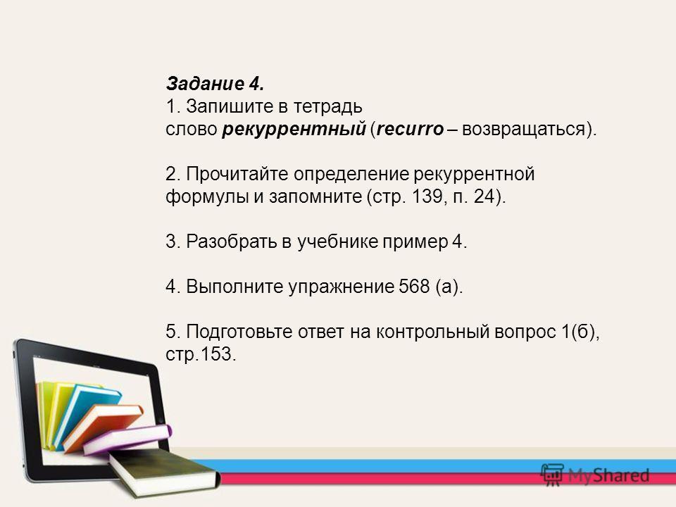 Задание 4. 1. Запишите в тетрадь слово рекуррентный (recurro – возвращаться). 2. Прочитайте определение рекуррентной формулы и запомните (стр. 139, п. 24). 3. Разобрать в учебнике пример 4. 4. Выполните упражнение 568 (а). 5. Подготовьте ответ на кон