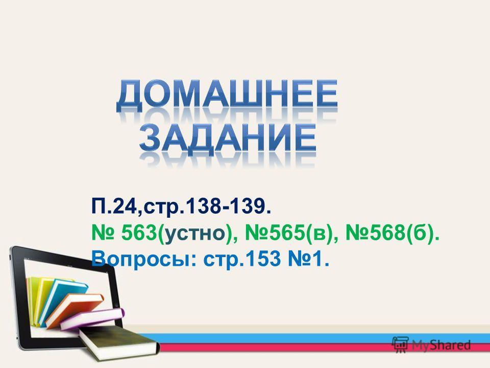 П.24,стр.138-139. 563(устно), 565(в), 568(б). Вопросы: стр.153 1.
