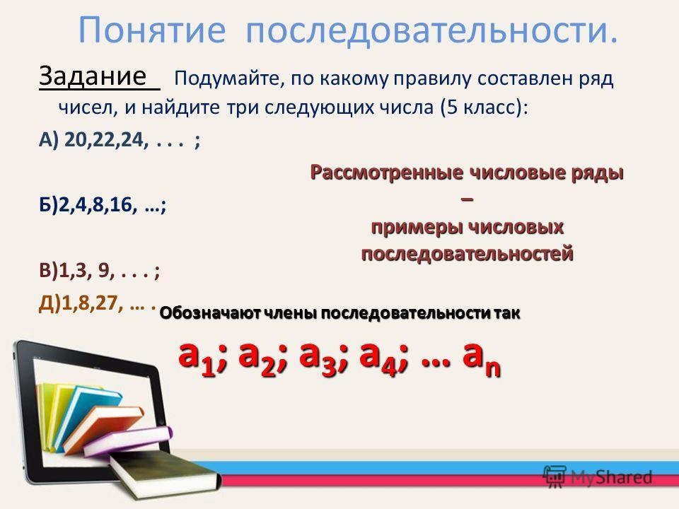 Понятие последовательности. Задание Подумайте, по какому правилу составлен ряд чисел, и найдите три следующих числа (5 класс): А) 20,22,24,... ; Б)2,4,8,16, …; В)1,3, 9,... ; Д)1,8,27, …. Рассмотренные числовые ряды – примеры числовых последовательно