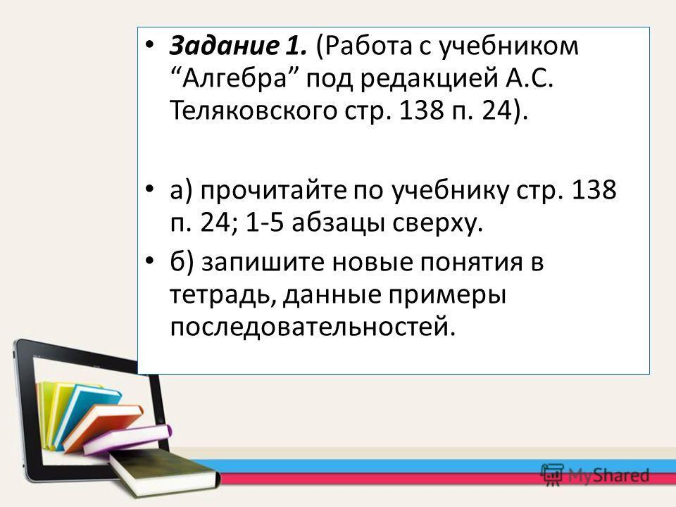 Задание 1. (Работа с учебником Алгебра под редакцией А.С. Теляковского стр. 138 п. 24). а) прочитайте по учебнику стр. 138 п. 24; 1-5 абзацы сверху. б) запишите новые понятия в тетрадь, данные примеры последовательностей.