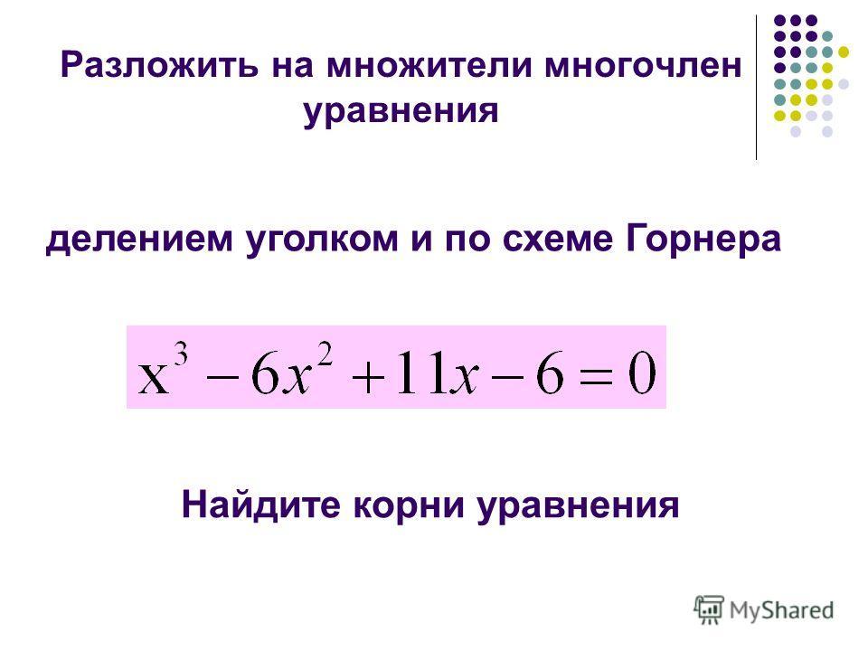 Разложить на множители многочлен уравнения делением уголком и по схеме Горнера Найдите корни уравнения