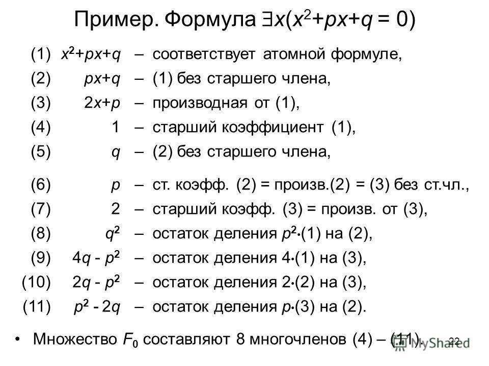 22 Пример. Формула x(x 2 +px+q = 0) Множество F 0 составляют 8 многочленов (4) – (11). (1)x 2 +px+q – соответствует атомной формуле, (2)px+q – (1) без старшего члена, (3)2x+p2x+p – производная от (1), (4)1 – старший коэффициент (1), (5)q – (2) без ст