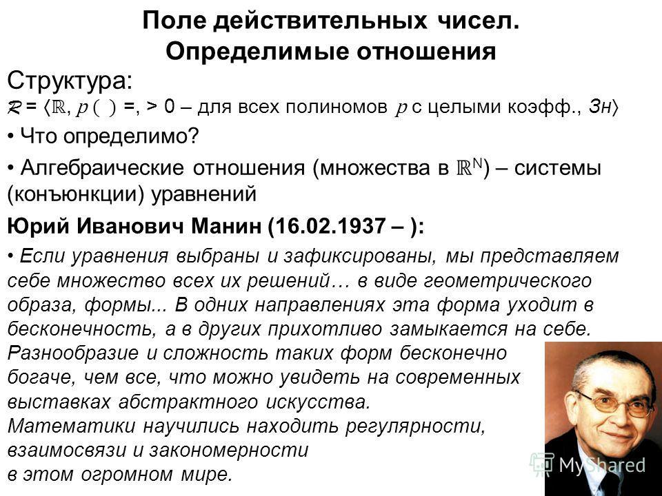 5 Поле действительных чисел. Определимые отношения Структура: R =, p ( ) =, > 0 – для всех полиномов p с целыми коэфф., Зн Что определимо? Алгебраические отношения (множества в N ) – системы (конъюнкции) уравнений Юрий Иванович Манин (16.02.1937 – ):