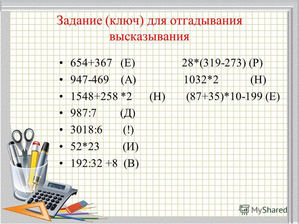 Задание (ключ) для отгадывания высказывания 654+367 (Е) 28*(319-273) (Р) 947-469 (А) 1032*2 (Н) 1548+258 *2 (Н) (87+35)*10-199 (Е) 987:7 (Д) 3018:6 (!) 52*23 (И) 192:32 +8 (В)