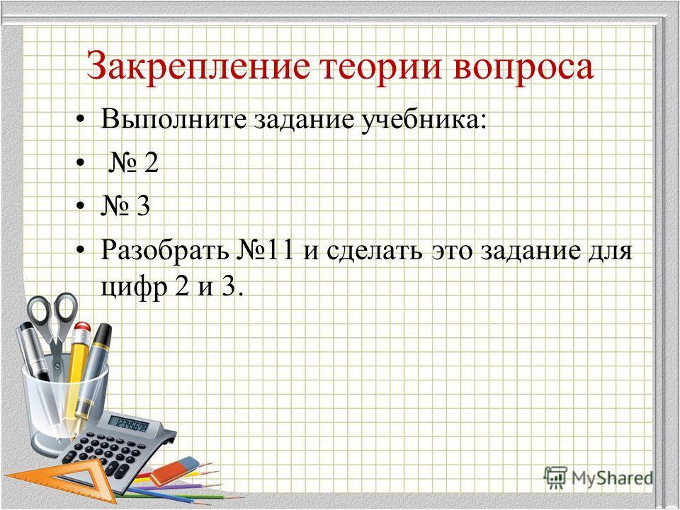 Закрепление теории вопроса Выполните задание учебника: 2 3 Разобрать 11 и сделать это задание для цифр 2 и 3.