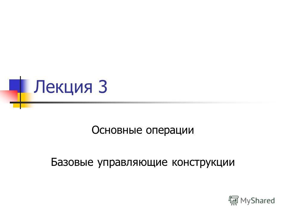 Лекция 3 Основные операции Базовые управляющие конструкции