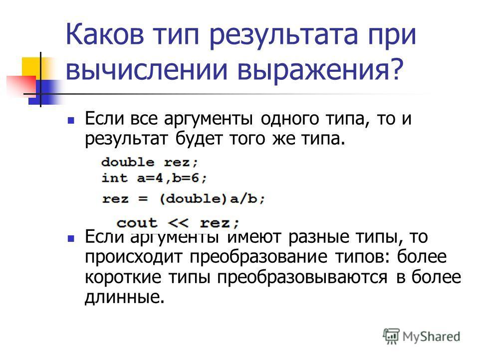 Каков тип результата при вычислении выражения? Если все аргументы одного типа, то и результат будет того же типа. Если аргументы имеют разные типы, то происходит преобразование типов: более короткие типы преобразовываются в более длинные.