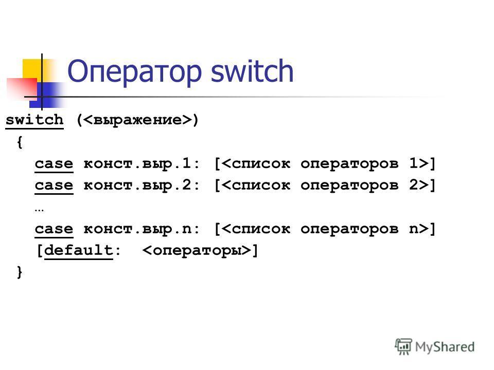 Оператор switch switch ( ) { case конст.выр.1: [ ] case конст.выр.2: [ ] … case конст.выр.n: [ ] [default: ] }