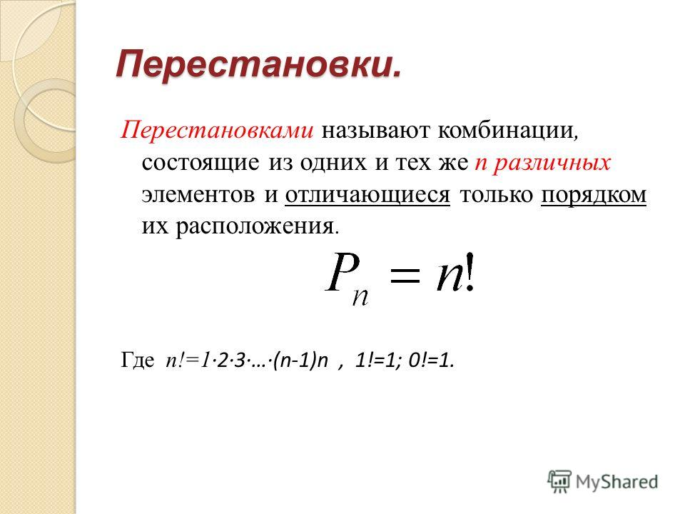 Перестановки. Перестановками называют комбинации, состоящие из одних и тех же n различных элементов и отличающиеся только порядком их расположения. Где n!=1 ·2·3·…·(n-1)n, 1!=1; 0!=1.