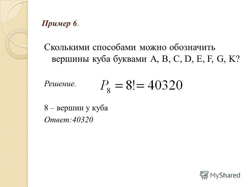Пример 6. Сколькими способами можно обозначить вершины куба буквами А, В, С, D, E, F, G, K? Решение. 8 – вершин у куба Ответ:40320