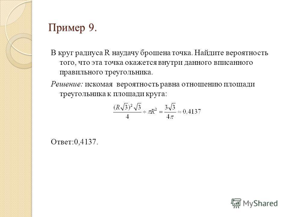 Пример 9. В круг радиуса R наудачу брошена точка. Найдите вероятность того, что эта точка окажется внутри данного вписанного правильного треугольника. Решение: искомая вероятность равна отношению площади треугольника к площади круга: Ответ:0,4137.
