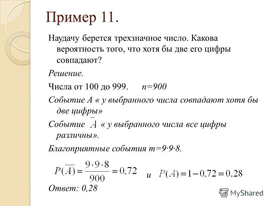 Пример 11. Наудачу берется трехзначное число. Какова вероятность того, что хотя бы две его цифры совпадают? Решение. Числа от 100 до 999. n=900 Событие А « у выбранного числа совпадают хотя бы две цифры» Событие « у выбранного числа все цифры различн