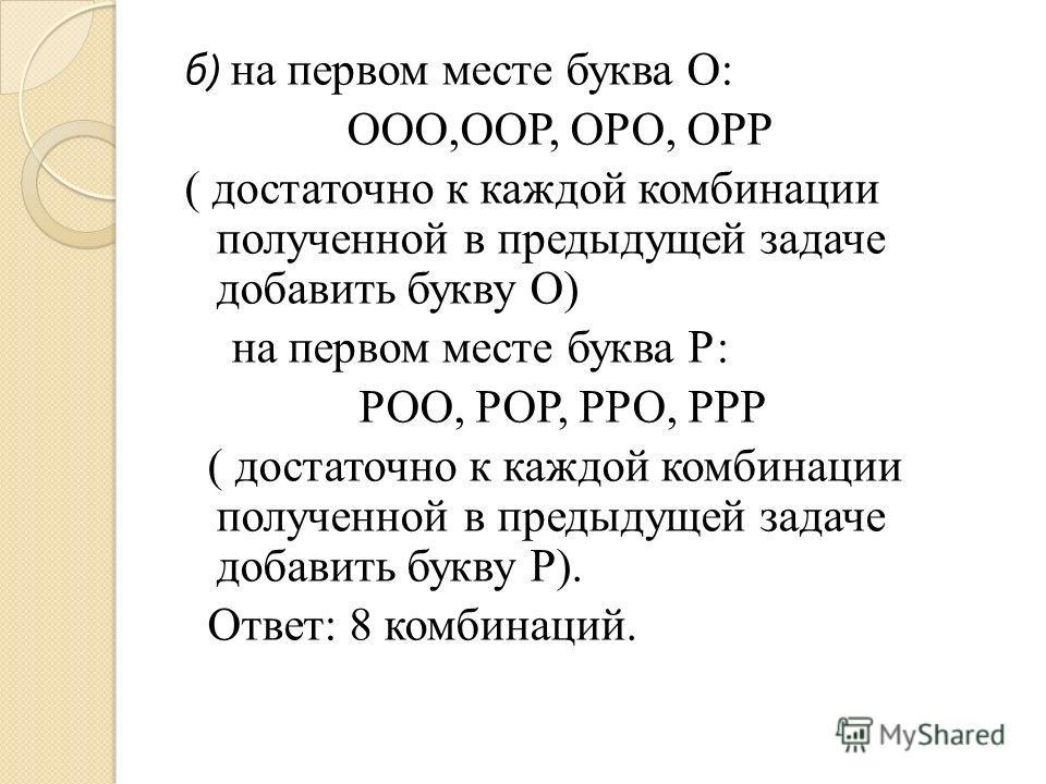 б ) на первом месте буква О: ООО,ООР, ОРО, ОРР ( достаточно к каждой комбинации полученной в предыдущей задаче добавить букву О) на первом месте буква Р: РОО, РОР, РРО, РРР ( достаточно к каждой комбинации полученной в предыдущей задаче добавить букв