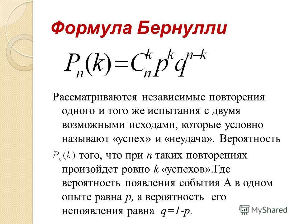Формула Бернулли Рассматриваются независимые повторения одного и того же испытания с двумя возможными исходами, которые условно называют «успех» и «неудача». Вероятность того, что при n таких повторениях произойдет ровно k «успехов».Где вероятность п