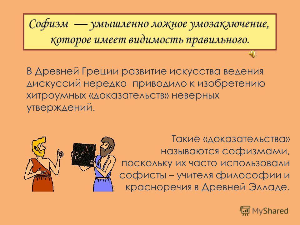 Такие «доказательства» называются софизмами, поскольку их часто использовали софисты – учителя философии и красноречия в Древней Элладе. В Древней Греции развитие искусства ведения дискуссий нередко приводило к изобретению хитроумных «доказательств»
