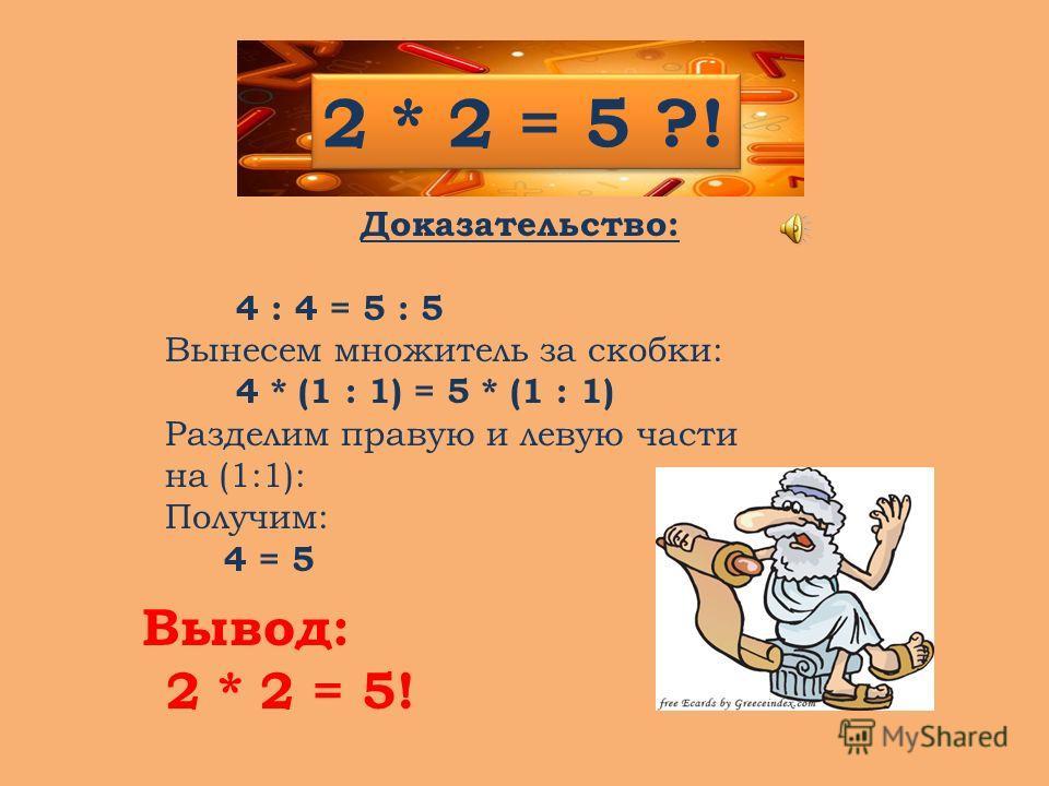 Доказательство: 4 : 4 = 5 : 5 Вынесем множитель за скобки: 4 * (1 : 1) = 5 * (1 : 1) Разделим правую и левую части на (1:1): Получим: 4 = 5 2 * 2 = 5 ?! Вывод: 2 * 2 = 5!