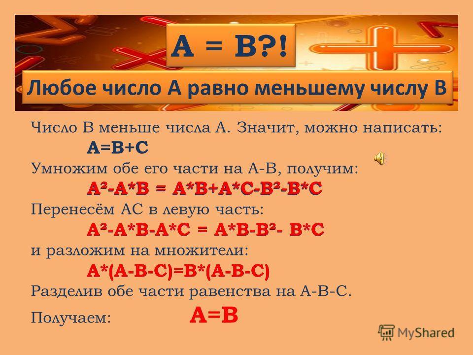 Любое число A равно меньшему числу B A = B?! Число В меньше числа А. Значит, можно написать: А=В+С Умножим обе его части на А-В, получим: А²-А*В = А*В+А*С-В²-В*С Перенесём АС в левую часть: А²-А*В-А*С = А*В-В²- В*С и разложим на множители: А*(А-В-С)=