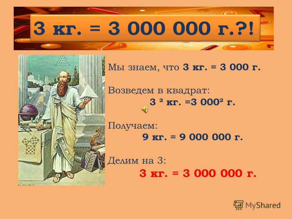 Мы знаем, что 3 кг. = 3 000 г. Возведем в квадрат: 3 ² кг. =3 000² г. Получаем: 9 кг. = 9 000 000 г. Делим на 3: 3 кг. = 3 000 000 г. 3 кг. = 3 000 000 г.?!