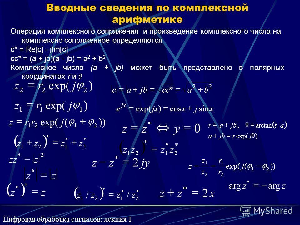 Вводные сведения по комплексной арифметике Операция комплексного сопряжения и произведение комплексного числа на комплексно сопряженное определяются c* = Re[c] - jIm[c] cc* = (a + jb)(a - jb) = a 2 + b 2 Комплексное число (a + jb) может быть представ